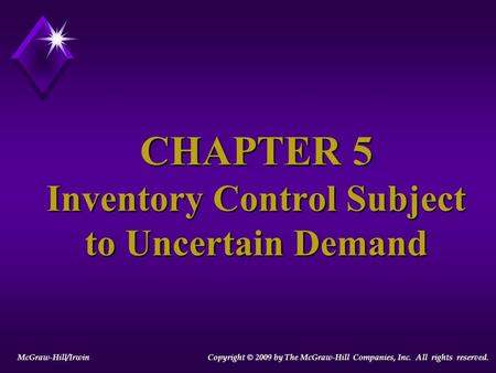 CHAPTER 5 Inventory Control Subject to Uncertain Demand McGraw-Hill/Irwin Copyright © 2009 by The McGraw-Hill Companies, Inc. All rights reserved.