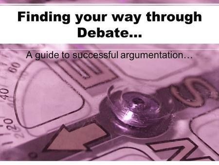 Finding your way through Debate… A guide to successful argumentation…
