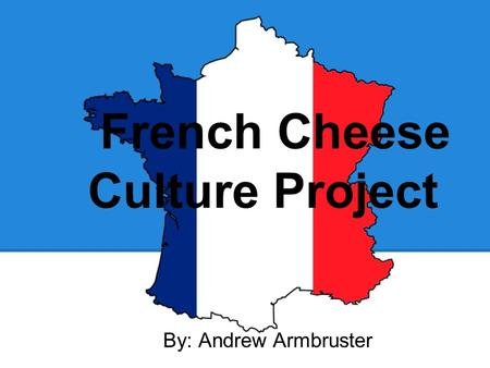 French Cheese Culture Project By: Andrew Armbruster.