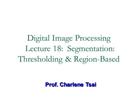 Digital Image Processing Lecture 18: Segmentation: Thresholding & Region-Based Prof. Charlene Tsai.