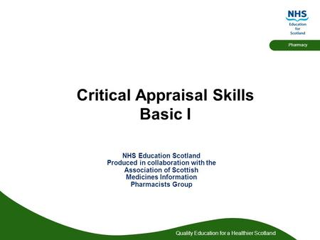 Quality Education for a Healthier Scotland Pharmacy Critical Appraisal Skills Basic I NHS Education Scotland Produced in collaboration with the Association.