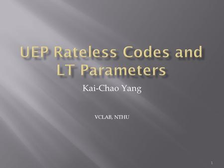Kai-Chao Yang VCLAB, NTHU 1.  Unequal Error Protection Rateless Codes for Scalable Information Delivery in Mobile Networks (INFOCOM 2007)  Rateless.