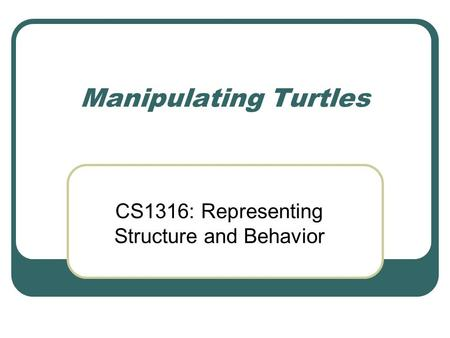 Manipulating Turtles CS1316: Representing Structure and Behavior.
