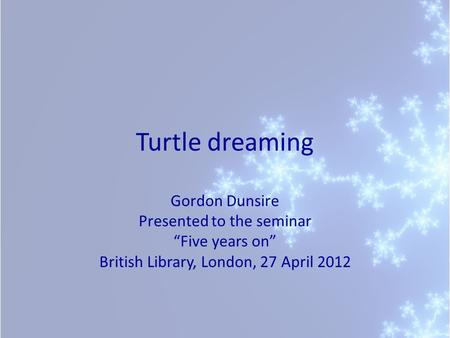 "Turtle dreaming Gordon Dunsire Presented to the seminar ""Five years on"" British Library, London, 27 April 2012."