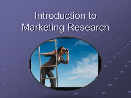 Introduction to Marketing Research. Lesson Objectives Define marketing research Identify uses and applications of marketing research Identify 4 types.