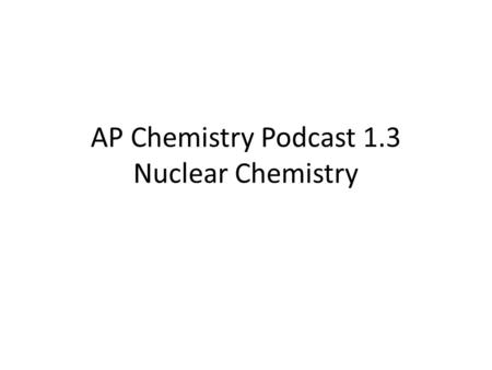 AP Chemistry Podcast 1.3 Nuclear Chemistry. 2 Nuclear Chemistry Nuclear reactions involve changes that originate in the nucleus of the atom. Chemical.
