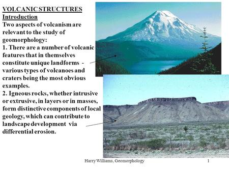 Harry Williams, Geomorphology1 VOLCANIC STRUCTURES Introduction Two aspects of volcanism are relevant to the study of geomorphology: 1. There are a number.
