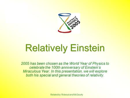 Relatively Einstein 2005 has been chosen as the World Year of Physics to celebrate the 100th anniversary of Einstein's Miraculous Year. In this presentation,