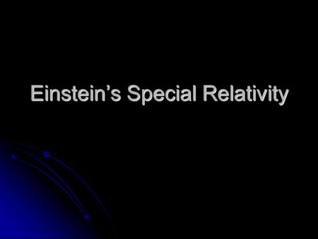 Einstein's Special Relativity. Postulates 1. The speed of light is a universal constant 2. All laws are the same in any inertial reference frame.