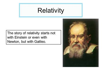 Relativity The story of relativity starts not with Einstein or even with Newton, but with Galileo.