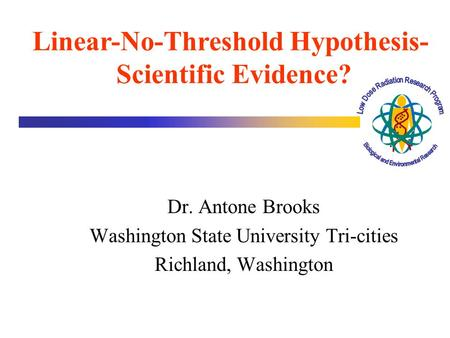 Dr. Antone Brooks Washington State University Tri-cities Richland, Washington Linear-No-Threshold Hypothesis- Scientific Evidence?