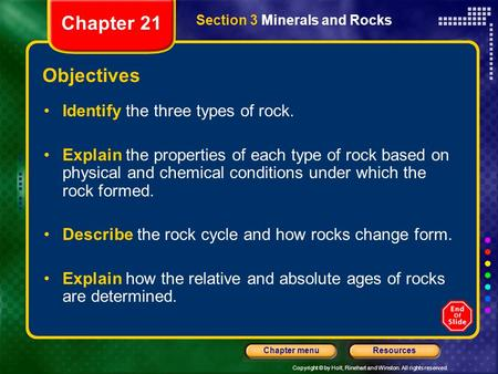 Copyright © by Holt, Rinehart and Winston. All rights reserved. ResourcesChapter menu Section 3 Minerals and Rocks Objectives Identify the three types.