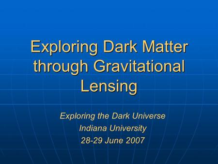 Exploring Dark Matter through Gravitational Lensing Exploring the Dark Universe Indiana University 28-29 June 2007.