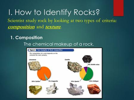 I. How to Identify Rocks? 1. Composition The chemical makeup of a rock. Scientist study rock by looking at two types of criteria: composition and texture.