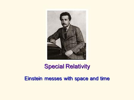 Special Relativity Einstein messes with space and time.