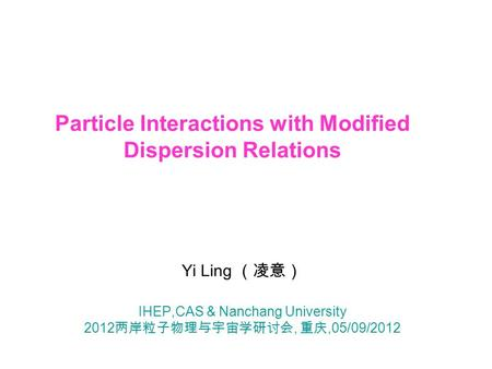 Particle Interactions with Modified Dispersion Relations Yi Ling (凌意) IHEP,CAS & Nanchang University 2012 两岸粒子物理与宇宙学研讨会, 重庆,05/09/2012.