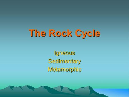 The Rock Cycle IgneousSedimentaryMetamorphic.