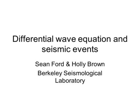 Differential wave equation and seismic events Sean Ford & Holly Brown Berkeley Seismological Laboratory.