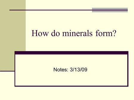 How do minerals form? Notes: 3/13/09. How do mineral crystals form? A. Rivers carrying sediment deposits it somewhere B. Water evaporates leaving behind.