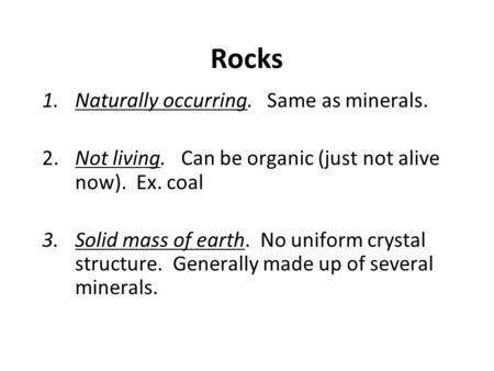 Rocks 1.Naturally occurring. Same as minerals. 2.Not living. Can be organic (just not alive now). Ex. coal 3.Solid mass of earth. No uniform crystal structure.