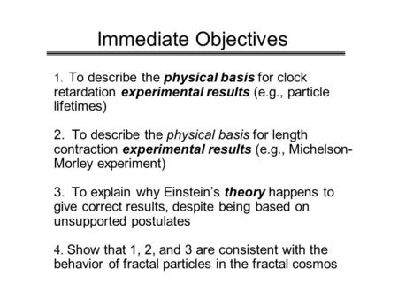 Immediate Objectives 1. To describe the physical basis for clock retardation experimental results (e.g., particle lifetimes) 2. To describe the physical.