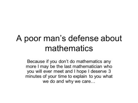 A poor man's defense about mathematics Because if you don't do mathematics any more I may be the last mathematician who you will ever meet and I hope I.