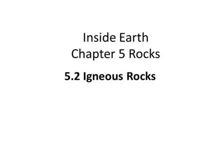 Inside Earth Chapter 5 Rocks 5.2 Igneous Rocks. 5.2 Igneous Rocks LEARNING TARGETS I can identify characteristics that are used to classify igneous rocks.