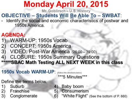 Monday April 20, 2015 Mr. Goblirsch – U.S. History OBJECTIVE – Students Will Be Able To – SWBAT: -Identify the social and economic characteristics of postwar.