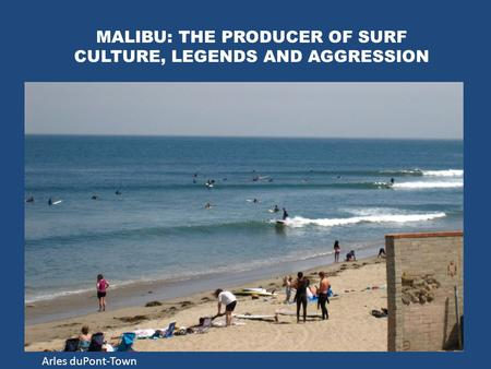 MALIBU: THE PRODUCER OF SURF CULTURE, LEGENDS AND AGGRESSION Arles duPont-Town.