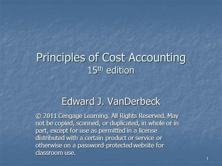 Principles of Cost Accounting 15 th edition Edward J. VanDerbeck © 2011 Cengage Learning. All Rights Reserved. May not be copied, scanned, or duplicated,