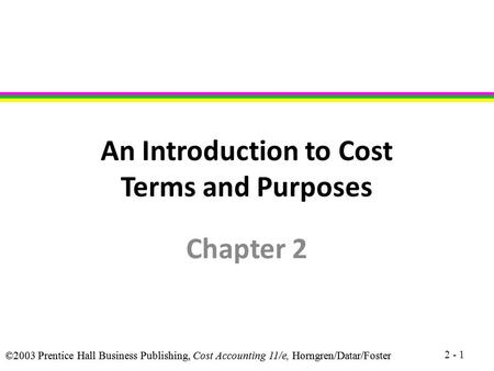 ©2003 Prentice Hall Business Publishing, Cost Accounting 11/e, Horngren/Datar/Foster An Introduction to Cost Terms and Purposes Chapter 2 2 - 1.