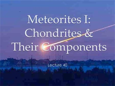 Meteorites I: Chondrites & Their Components Lecture 40.