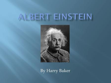 By Harry Baker. Date of birth: 14 March 1879 – 18 April 1955) Birth place: Ulm, Germany Interests: theoretical physic.