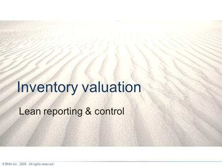 © BMA Inc. 2008. All rights reserved. Inventory valuation Lean reporting & control.