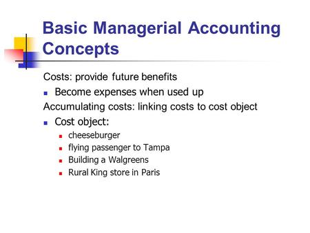 Basic Managerial Accounting Concepts Costs: provide future benefits Become expenses when used up Accumulating costs: linking costs to cost object Cost.