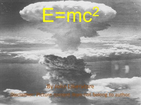 E=mc 2 By John Liberatore Disclaimer: Picture content does not belong to author.