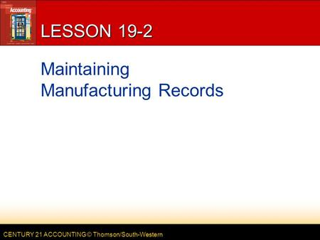 CENTURY 21 ACCOUNTING © Thomson/South-Western LESSON 19-2 Maintaining Manufacturing Records.