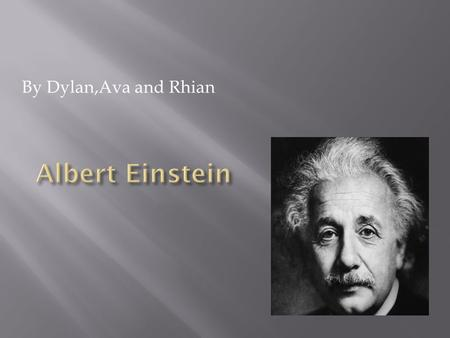 By Dylan,Ava and Rhian. Job: Scientist + inventor Born: 14 th March 1879 Died: 18 April 1955 Best known for: his theory of relativity.