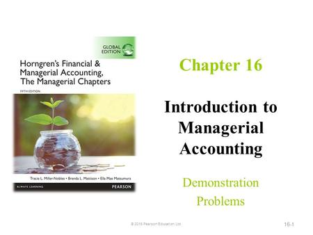 Chapter 16 Introduction to Managerial Accounting Demonstration Problems © 2016 Pearson Education, Ltd. 16-1.