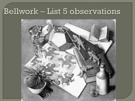 Bellwork – List 5 observations.  Use all of your senses. What do you: See? Smell? Hear? Feel?  Observations only include evidence, NOT what you conclude.