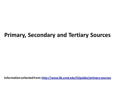 Primary, Secondary and Tertiary Sources Information collected from: