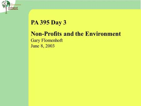 PA 395 Day 3 Non-Profits and the Environment Gary Flomenhoft June 8, 2003.