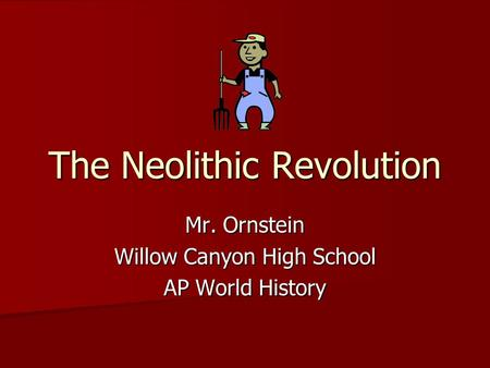 The Neolithic Revolution Mr. Ornstein Willow Canyon High School AP World History.