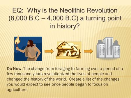 Do Now: The change from foraging to farming over a period of a few thousand years revolutionized the lives of people and changed the history of the world.