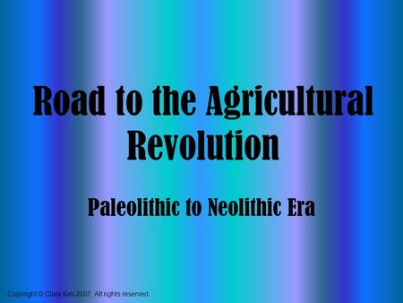Road to the Agricultural Revolution Paleolithic to Neolithic Era Copyright © Clara Kim 2007. All rights reserved.