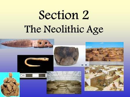 "Section 2 The Neolithic Age. Also called ""New Stone Age"" 8,000 B.C. Moving from food gatherers to food producers."