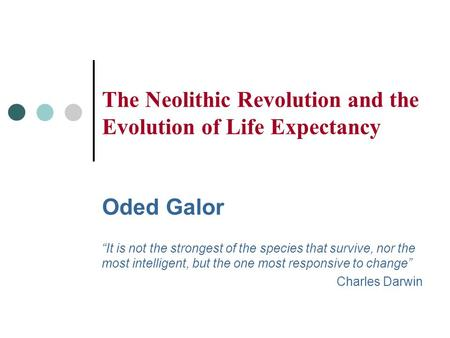 "The Neolithic Revolution and the Evolution of Life Expectancy Oded Galor ""It is not the strongest of the species that survive, nor the most intelligent,"