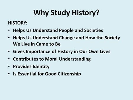 Why Study History? HISTORY: Helps Us Understand People and Societies Helps Us Understand Change and How the Society We Live in Came to Be Gives Importance.