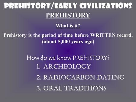 Prehistory/EARLY CIVILIZATIONS PREHISTORY What is it? Prehistory is the period of time before WRITTEN record. (about 5,000 years ago) How do we know PREHISTORY?