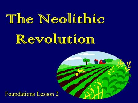 The Neolithic Revolution Foundations Lesson 2. Main Ideas: Revolution: fundamental changeRevolution: fundamental change History hinges on major transitions—can.